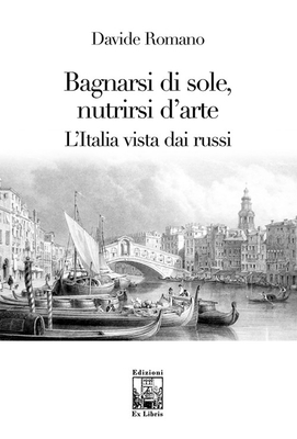 Bagnarsi di sole, nutrirsi d'arte, L'italia vista dai russi, di Davide Romano, Edizioni Ex Libris