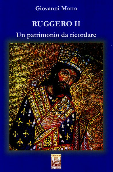 Ruggero II Un patrimonio da ricordare, Giovanni Matta, Edizioni Ex Libris, 2019